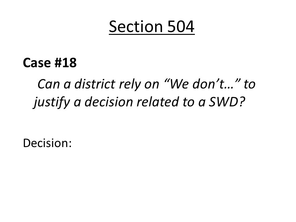 Section 504 Case #18 Can a district rely on We dont… to justify a decision related to a SWD? Decision: