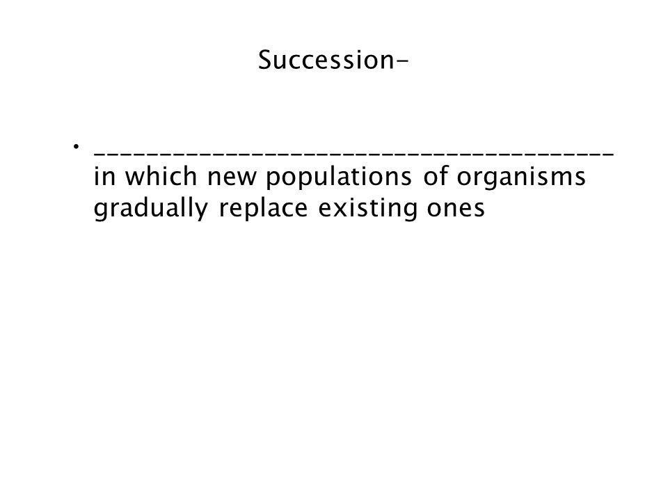 Succession- ________________________________________ in which new populations of organisms gradually replace existing ones