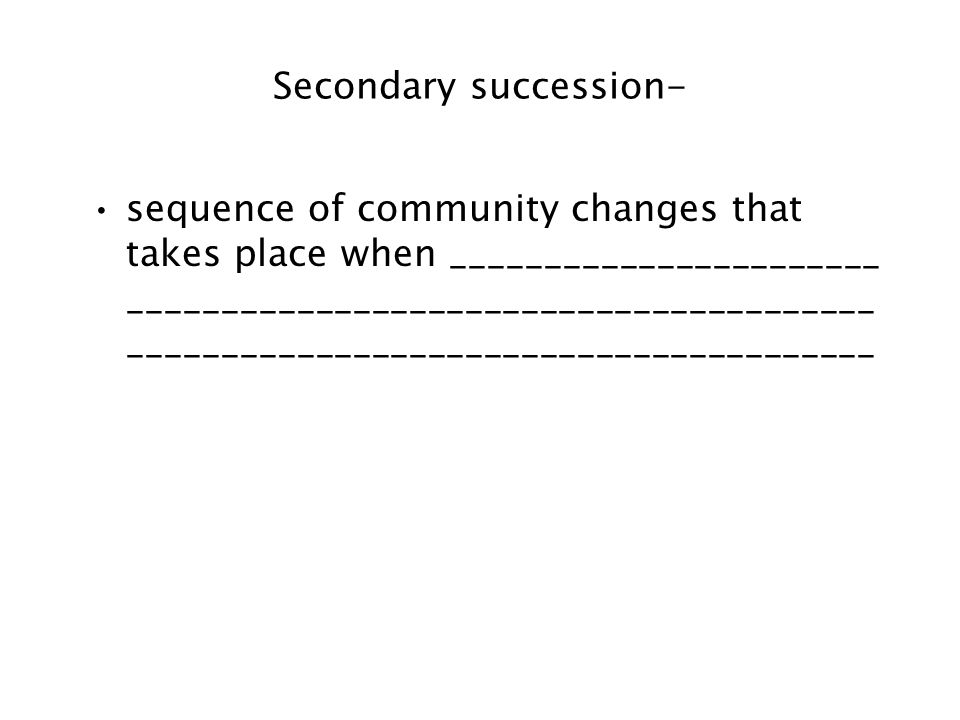 Secondary succession- sequence of community changes that takes place when _______________________ ________________________________________ ___________