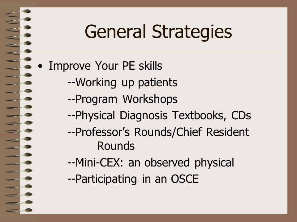 General Strategies Improve Your PE skills --Working up patients --Program Workshops --Physical Diagnosis Textbooks, CDs --Professors Rounds/Chief Resident Rounds --Mini-CEX: an observed physical --Participating in an OSCE