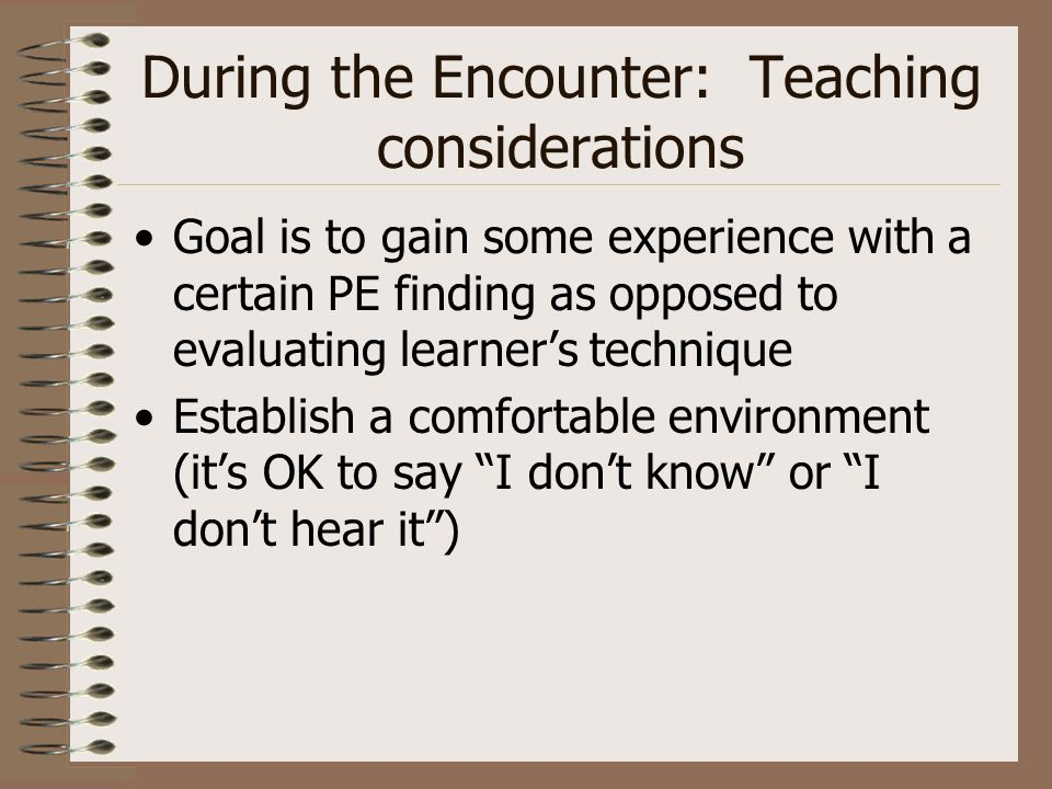 During the Encounter: Teaching considerations Goal is to gain some experience with a certain PE finding as opposed to evaluating learners technique Establish a comfortable environment (its OK to say I dont know or I dont hear it)