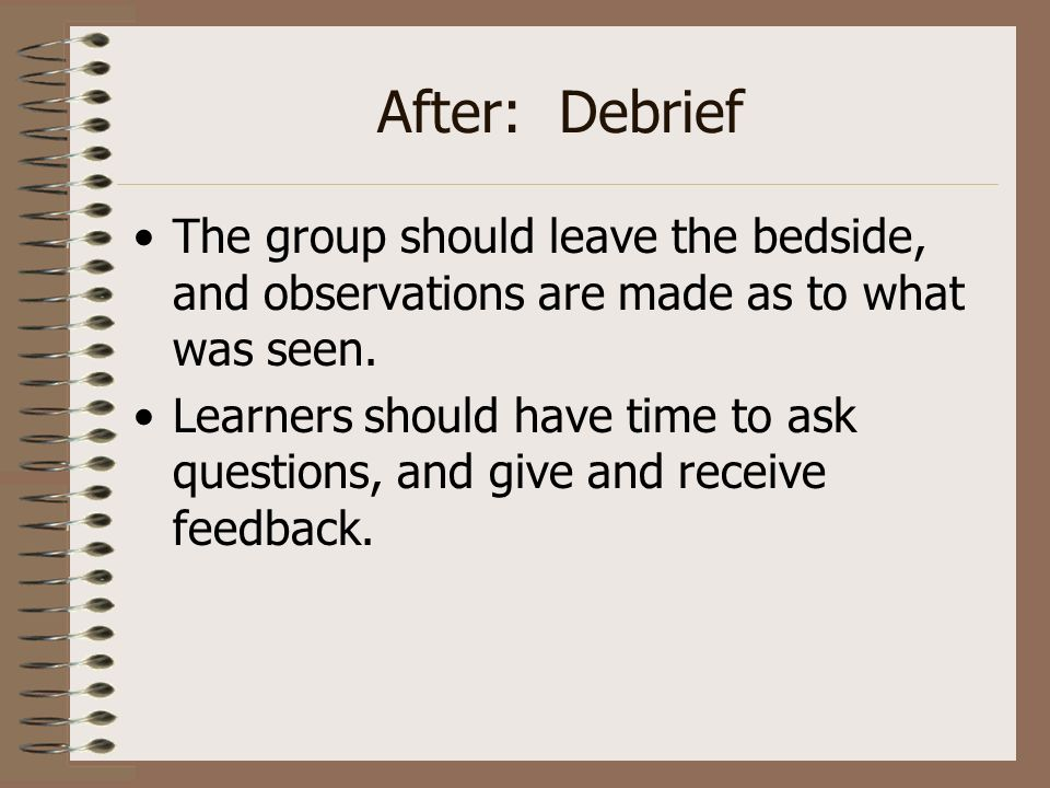 After: Debrief The group should leave the bedside, and observations are made as to what was seen.