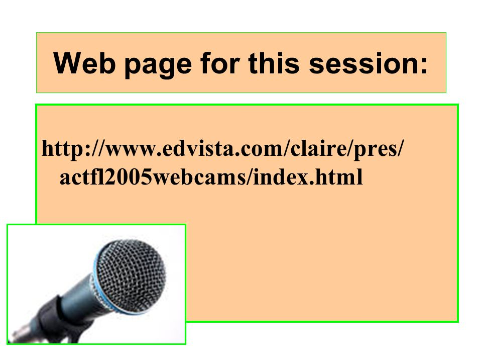Web page for this session: http://www.edvista.com/claire/pres/ actfl2005webcams/index.html