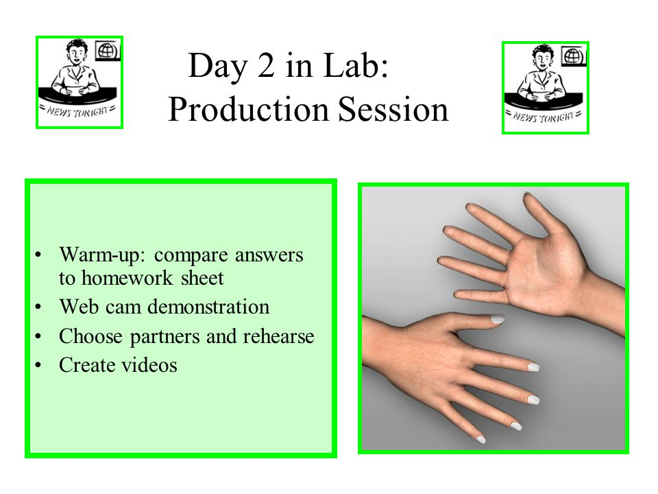 Day 2 in Lab: Production Session Warm-up: compare answers to homework sheet Web cam demonstration Choose partners and rehearse Create videos
