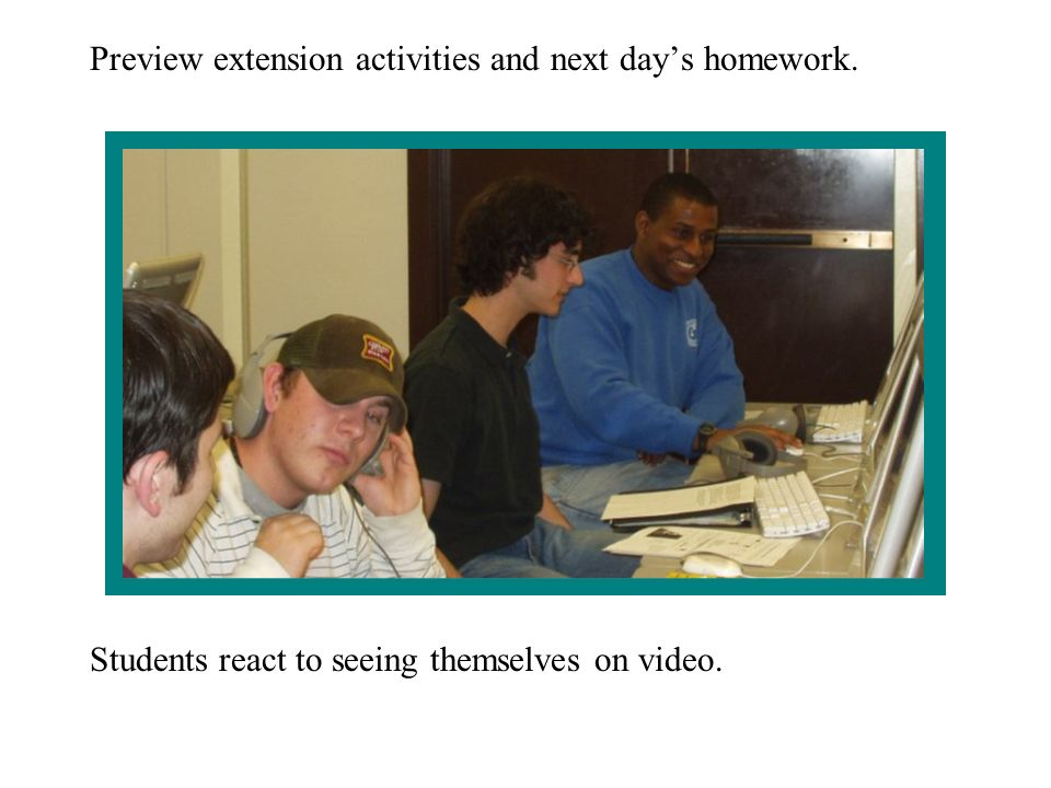 Preview extension activities and next days homework. Students react to seeing themselves on video.
