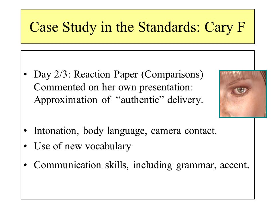 Case Study in the Standards: Cary F Day 2/3: Reaction Paper (Comparisons) Commented on her own presentation: Approximation of authentic delivery.