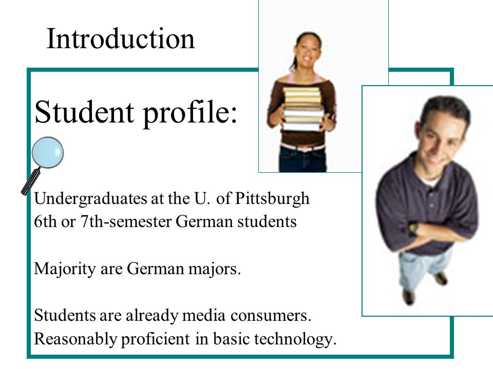 Introduction Student profile: Undergraduates at the U. of Pittsburgh 6th or 7th-semester German students Majority are German majors. Students are alre