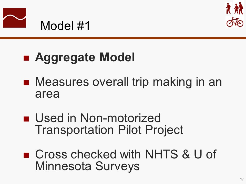 17 Model #1 Aggregate Model Measures overall trip making in an area Used in Non-motorized Transportation Pilot Project Cross checked with NHTS & U of