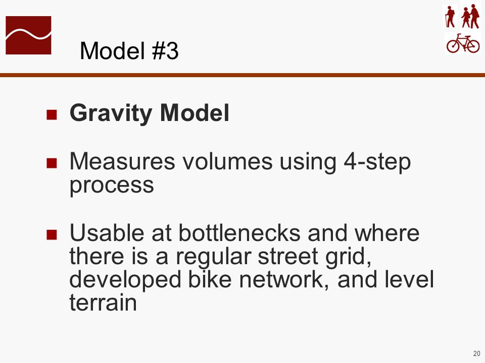 20 Model #3 Gravity Model Measures volumes using 4-step process Usable at bottlenecks and where there is a regular street grid, developed bike network, and level terrain