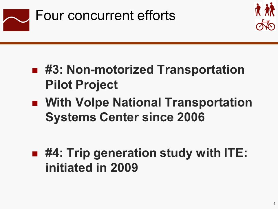 4 Four concurrent efforts #3: Non-motorized Transportation Pilot Project With Volpe National Transportation Systems Center since 2006 #4: Trip generation study with ITE: initiated in 2009