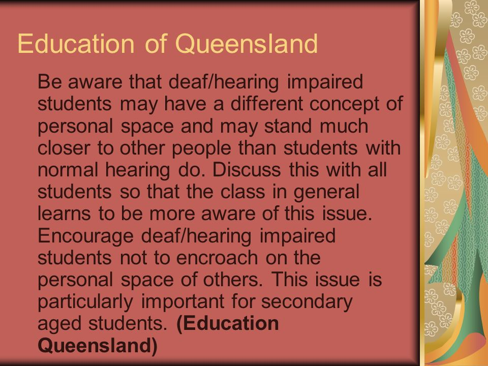 Education of Queensland Be aware that deaf/hearing impaired students may have a different concept of personal space and may stand much closer to other