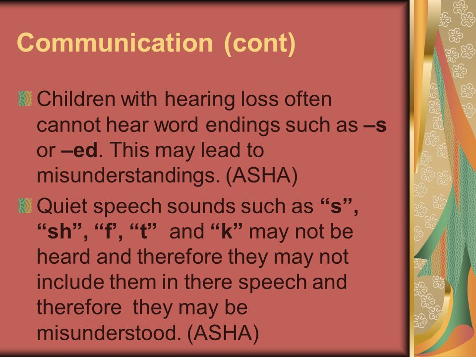 Communication (cont) Children with hearing loss often cannot hear word endings such as –s or –ed. This may lead to misunderstandings. (ASHA) Quiet spe