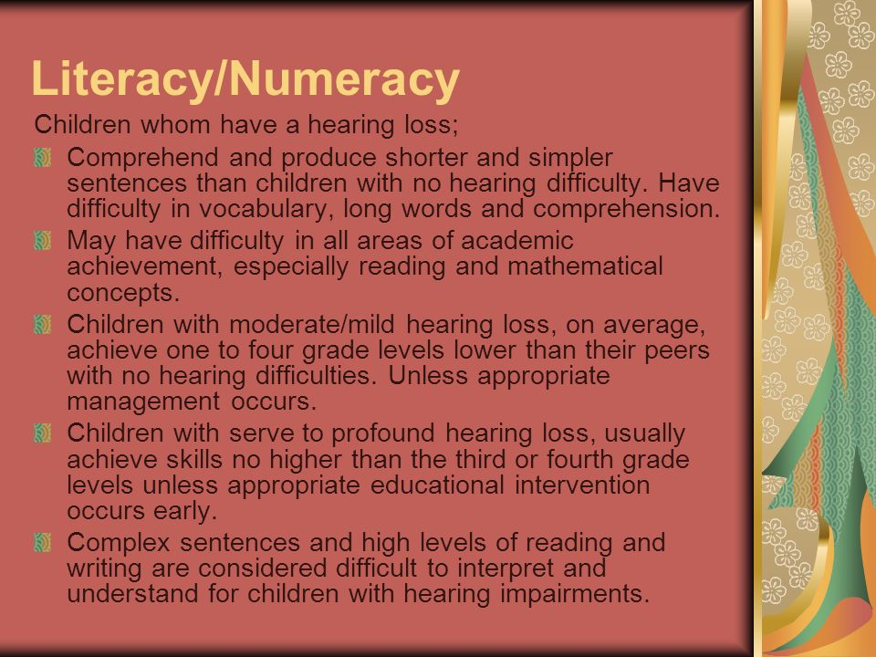 Literacy/Numeracy Children whom have a hearing loss; Comprehend and produce shorter and simpler sentences than children with no hearing difficulty. Ha