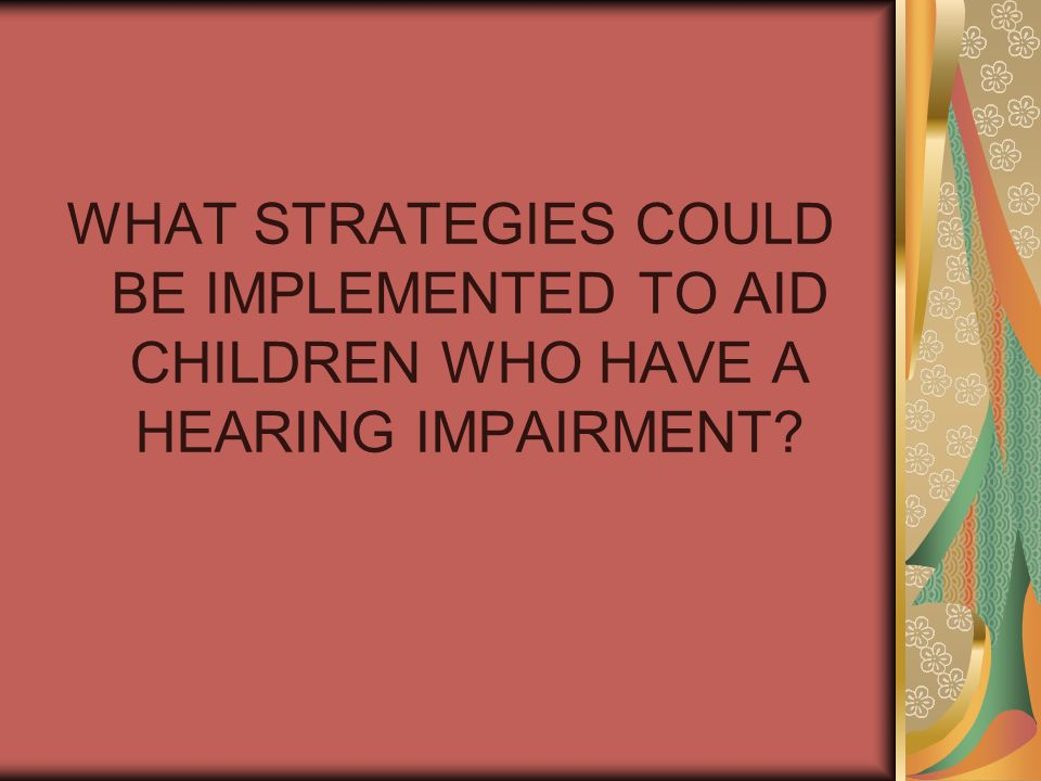 WHAT STRATEGIES COULD BE IMPLEMENTED TO AID CHILDREN WHO HAVE A HEARING IMPAIRMENT?