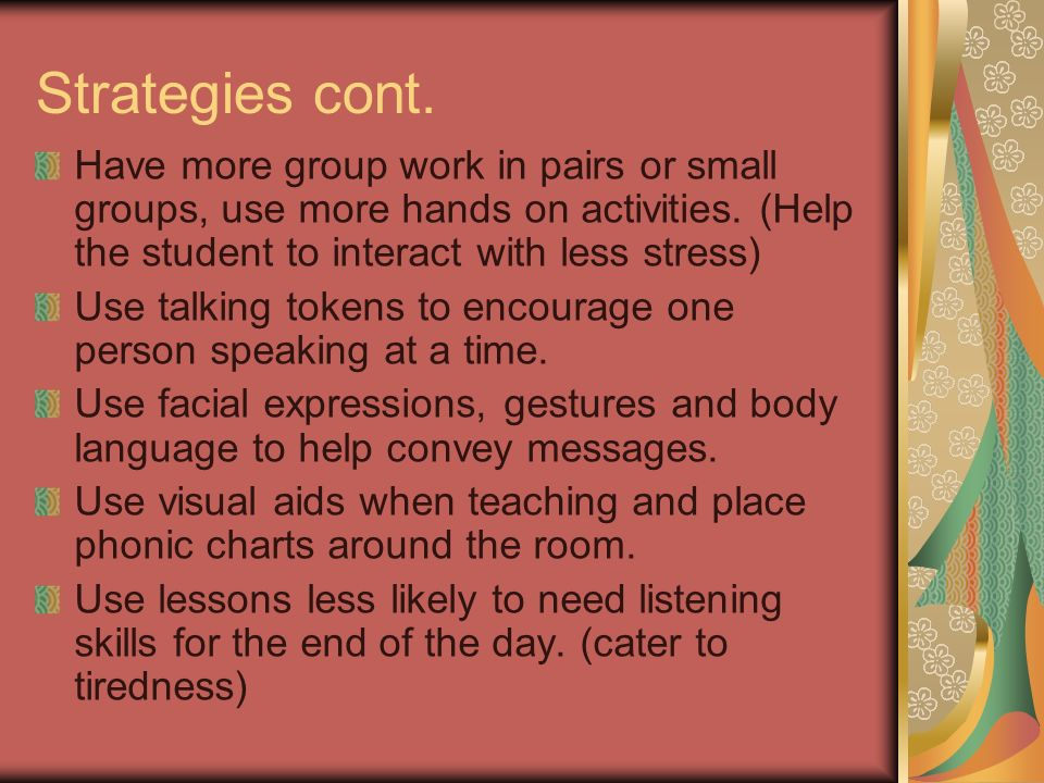 Strategies cont. Have more group work in pairs or small groups, use more hands on activities. (Help the student to interact with less stress) Use talk