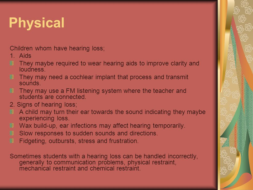 Physical Children whom have hearing loss; 1.Aids They maybe required to wear hearing aids to improve clarity and loudness. They may need a cochlear im