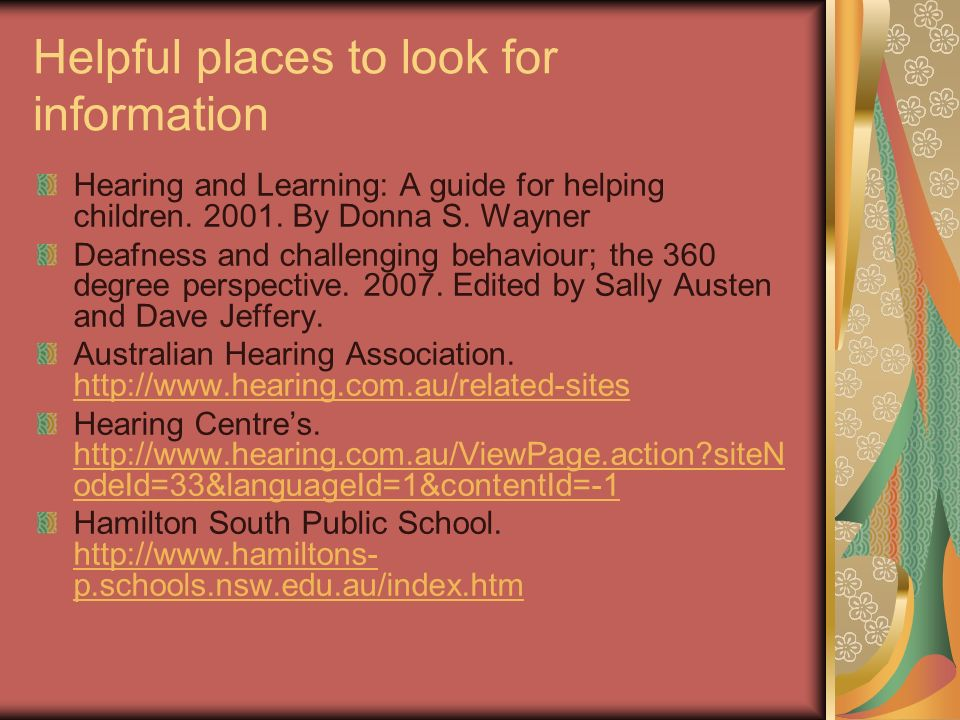 Helpful places to look for information Hearing and Learning: A guide for helping children. 2001. By Donna S. Wayner Deafness and challenging behaviour