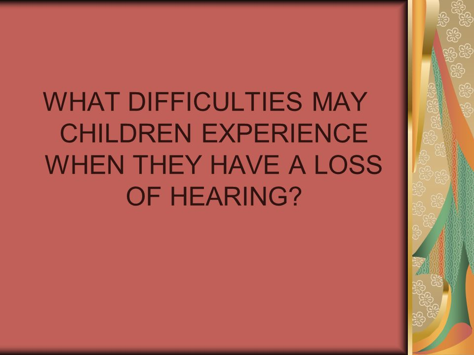 WHAT DIFFICULTIES MAY CHILDREN EXPERIENCE WHEN THEY HAVE A LOSS OF HEARING?