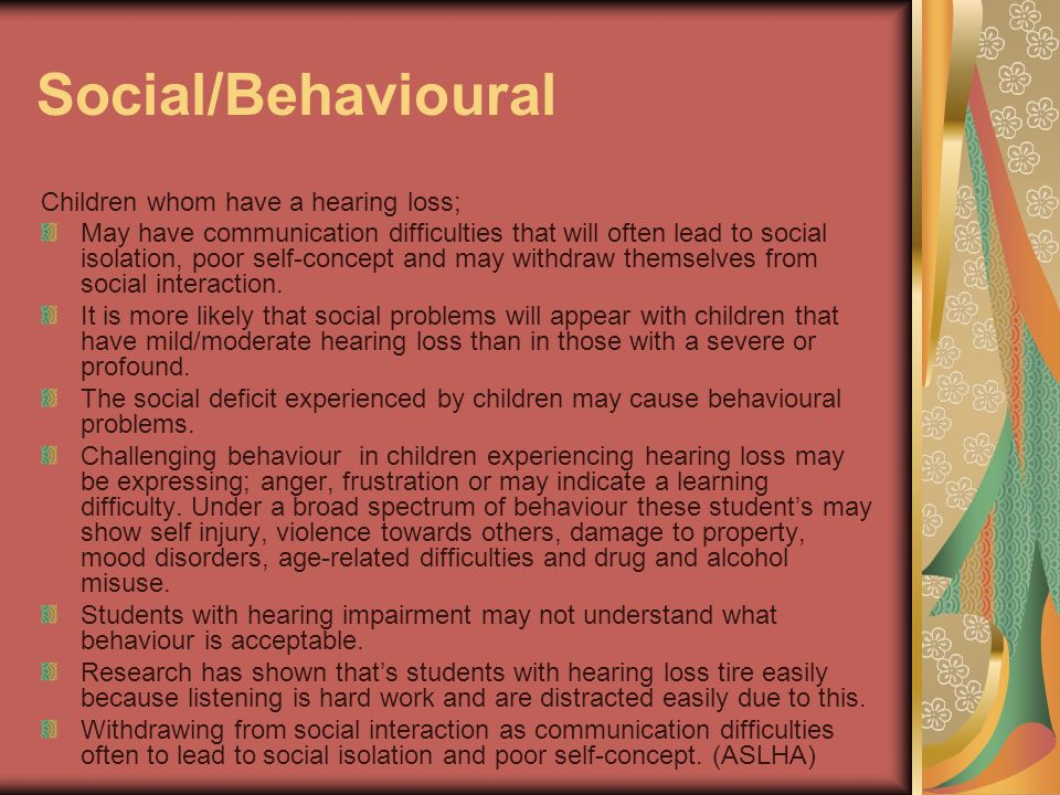 Social/Behavioural Children whom have a hearing loss; May have communication difficulties that will often lead to social isolation, poor self-concept