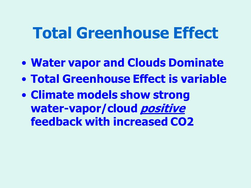 Total Greenhouse Effect Water vapor and Clouds Dominate Total Greenhouse Effect is variable Climate models show strong water-vapor/cloud positive feedback with increased CO2