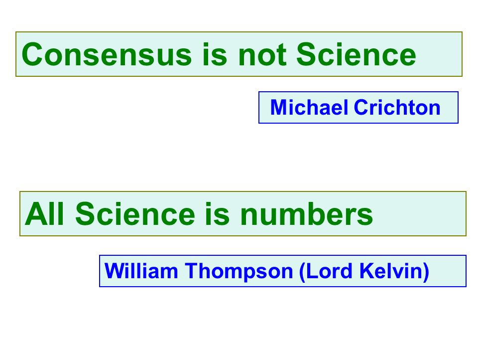 Consensus is not Science William Thompson (Lord Kelvin) All Science is numbers Michael Crichton