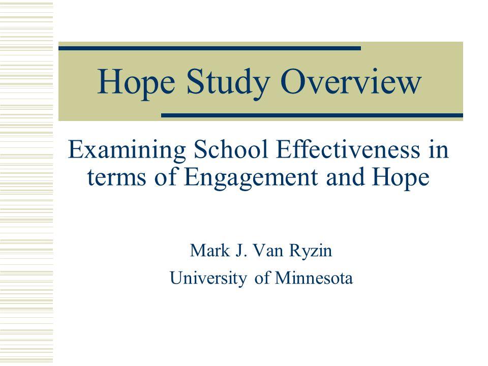 Hope Study Overview Mark J. Van Ryzin University of Minnesota Examining School Effectiveness in terms of Engagement and Hope