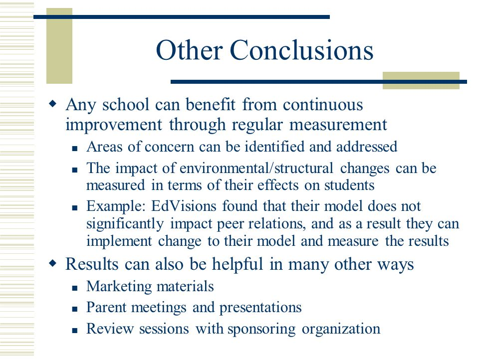 Other Conclusions Any school can benefit from continuous improvement through regular measurement Areas of concern can be identified and addressed The impact of environmental/structural changes can be measured in terms of their effects on students Example: EdVisions found that their model does not significantly impact peer relations, and as a result they can implement change to their model and measure the results Results can also be helpful in many other ways Marketing materials Parent meetings and presentations Review sessions with sponsoring organization
