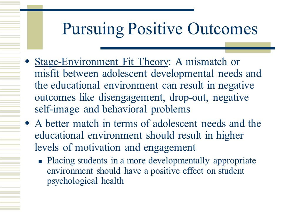 Pursuing Positive Outcomes Stage-Environment Fit Theory: A mismatch or misfit between adolescent developmental needs and the educational environment can result in negative outcomes like disengagement, drop-out, negative self-image and behavioral problems A better match in terms of adolescent needs and the educational environment should result in higher levels of motivation and engagement Placing students in a more developmentally appropriate environment should have a positive effect on student psychological health