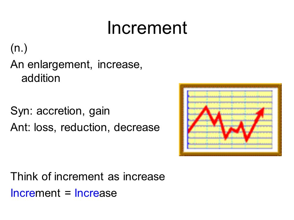Increment (n.) An enlargement, increase, addition Syn: accretion, gain Ant: loss, reduction, decrease Think of increment as increase Increment = Increase