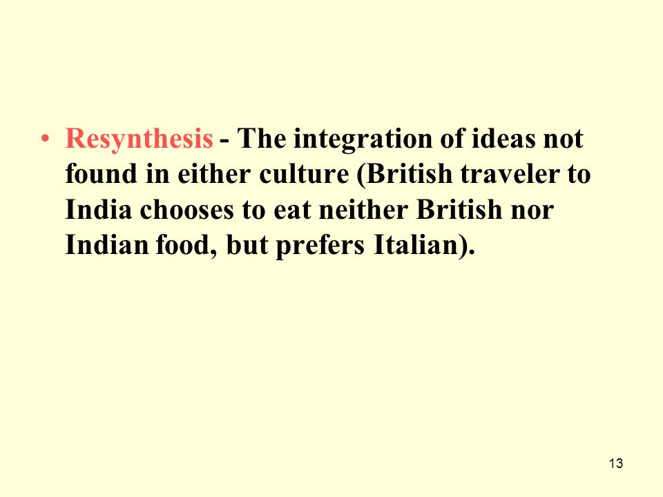 13 Resynthesis - The integration of ideas not found in either culture (British traveler to India chooses to eat neither British nor Indian food, but p