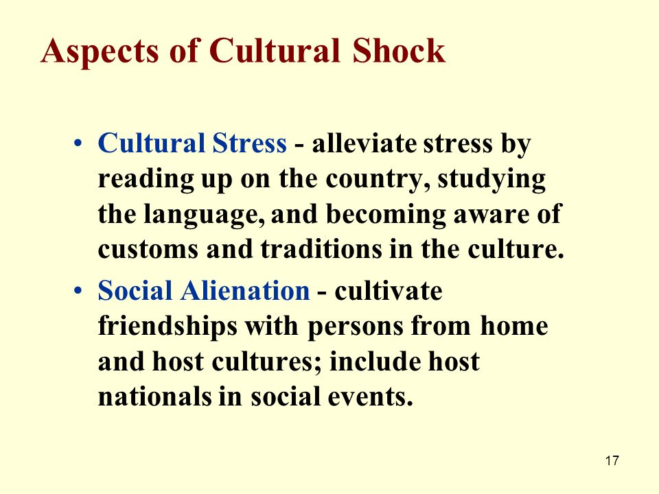 17 Aspects of Cultural Shock Cultural Stress - alleviate stress by reading up on the country, studying the language, and becoming aware of customs and