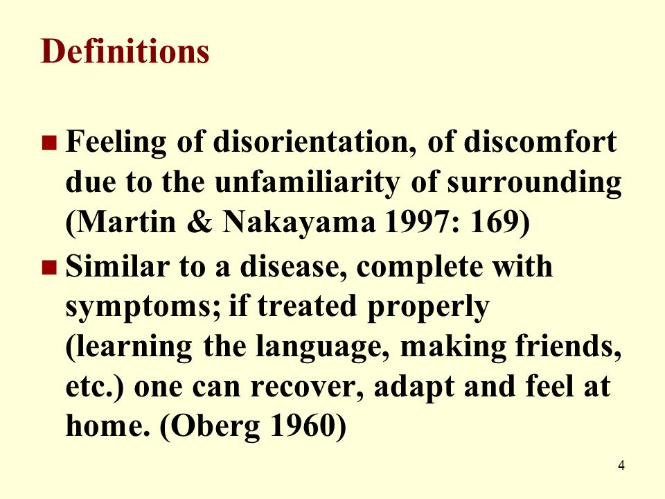 Definitions Feeling of disorientation, of discomfort due to the unfamiliarity of surrounding (Martin & Nakayama 1997: 169) Similar to a disease, compl