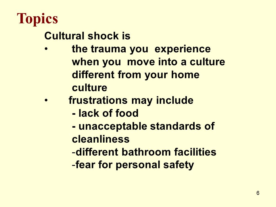 6 Cultural shock is the trauma you experience when you move into a culture different from your home culture frustrations may include - lack of food -