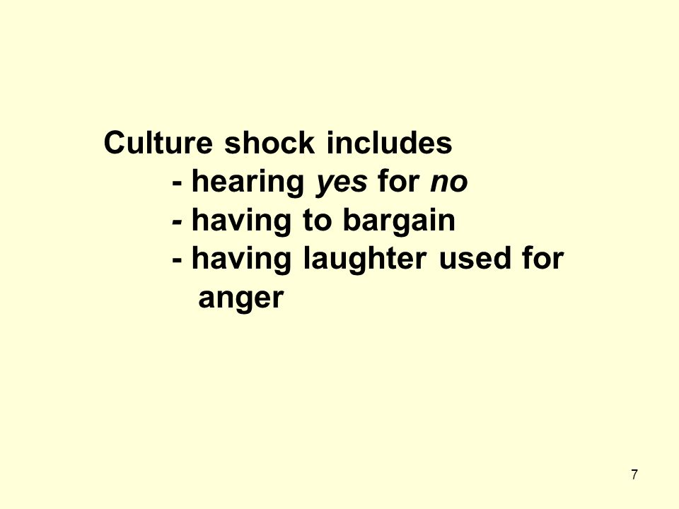 7 Culture shock includes - hearing yes for no - having to bargain - having laughter used for anger