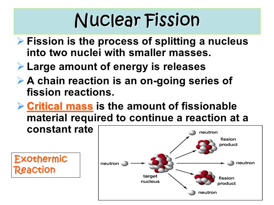 Nuclear Fission Neutron induced in U 235 Fission is Exothermic The sum of the masses of the resulting nuclei is less than the original mass (about 0.1% less) The missing mass is converted to energy according to E=mc 2