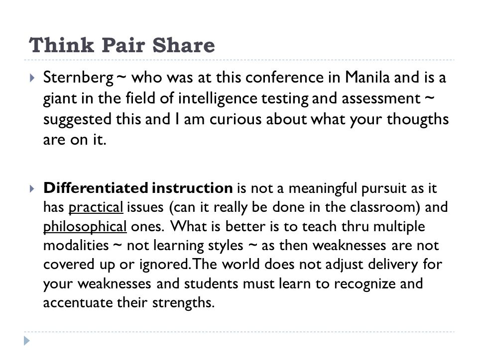 Think Pair Share Sternberg ~ who was at this conference in Manila and is a giant in the field of intelligence testing and assessment ~ suggested this and I am curious about what your thougths are on it.