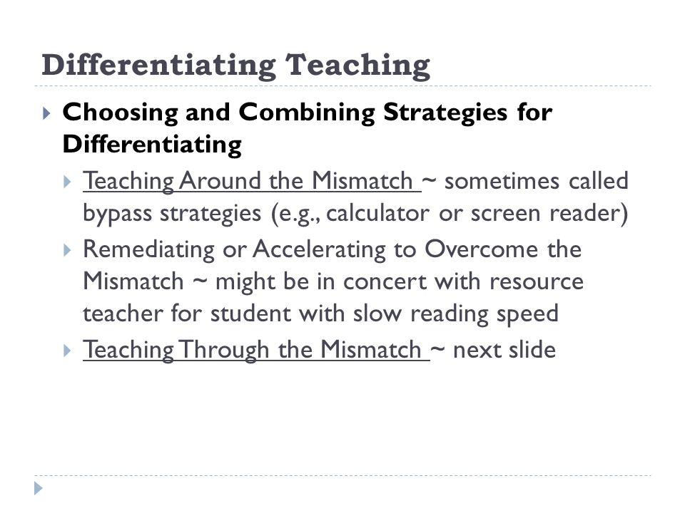 Differentiating Teaching Choosing and Combining Strategies for Differentiating Teaching Around the Mismatch ~ sometimes called bypass strategies (e.g., calculator or screen reader) Remediating or Accelerating to Overcome the Mismatch ~ might be in concert with resource teacher for student with slow reading speed Teaching Through the Mismatch ~ next slide