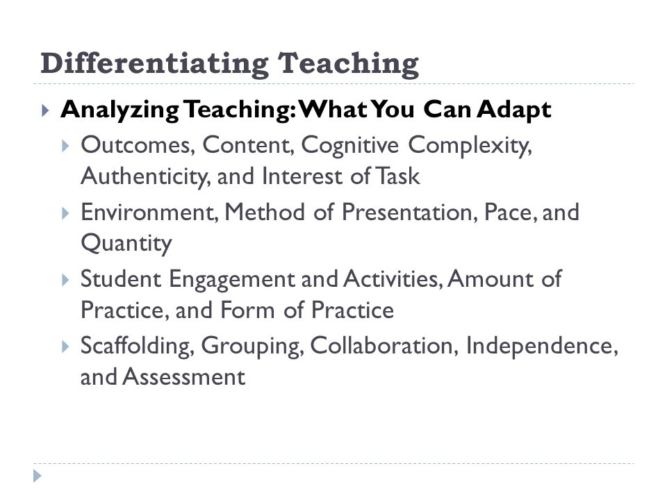 Differentiating Teaching Analyzing Teaching: What You Can Adapt Outcomes, Content, Cognitive Complexity, Authenticity, and Interest of Task Environment, Method of Presentation, Pace, and Quantity Student Engagement and Activities, Amount of Practice, and Form of Practice Scaffolding, Grouping, Collaboration, Independence, and Assessment