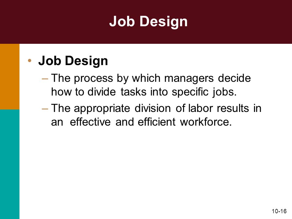 10-16 Job Design –The process by which managers decide how to divide tasks into specific jobs. –The appropriate division of labor results in an effect
