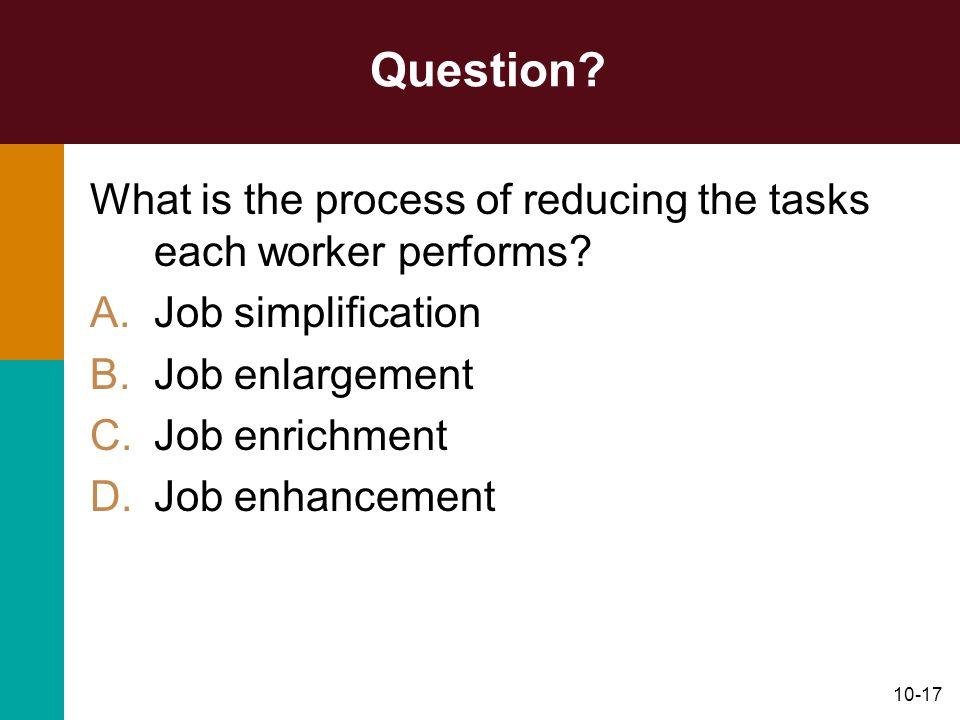 10-17 Question? What is the process of reducing the tasks each worker performs? A.Job simplification B.Job enlargement C.Job enrichment D.Job enhancem