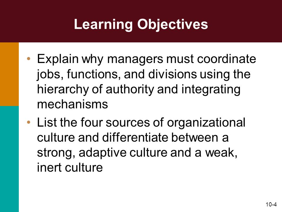 10-4 Learning Objectives Explain why managers must coordinate jobs, functions, and divisions using the hierarchy of authority and integrating mechanis