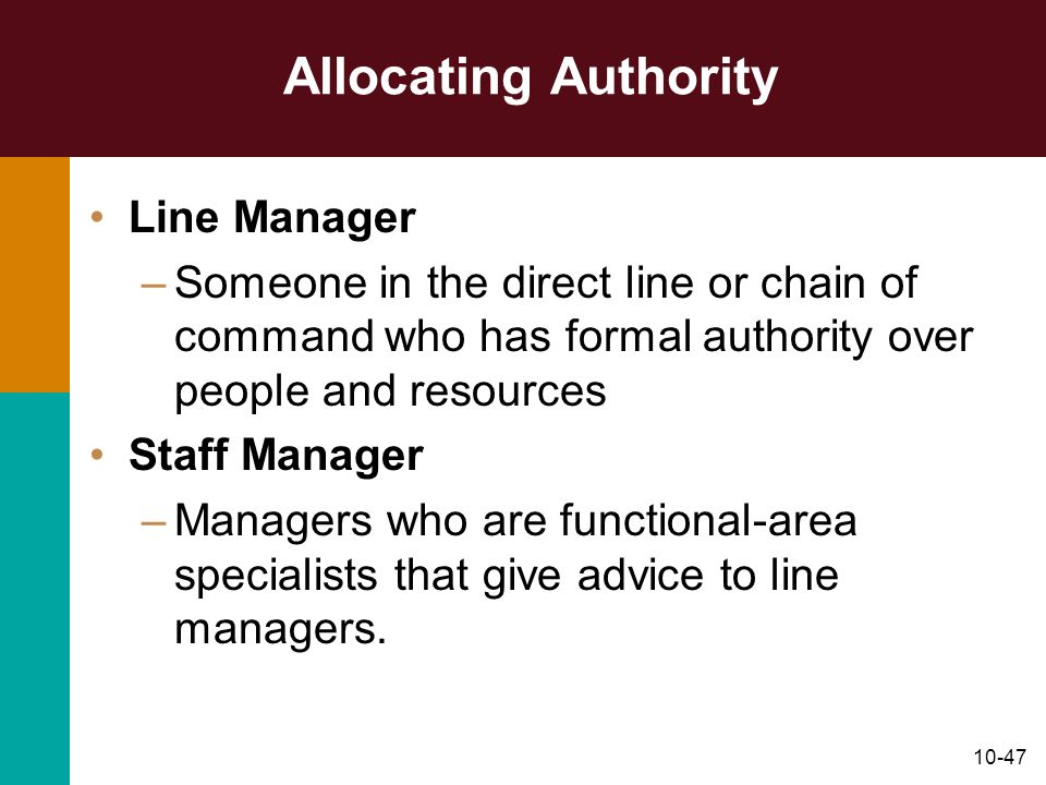 10-47 Allocating Authority Line Manager –Someone in the direct line or chain of command who has formal authority over people and resources Staff Manag