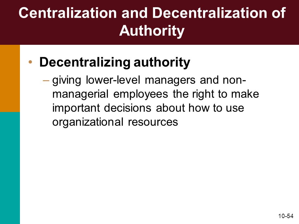 10-54 Centralization and Decentralization of Authority Decentralizing authority –giving lower-level managers and non- managerial employees the right t