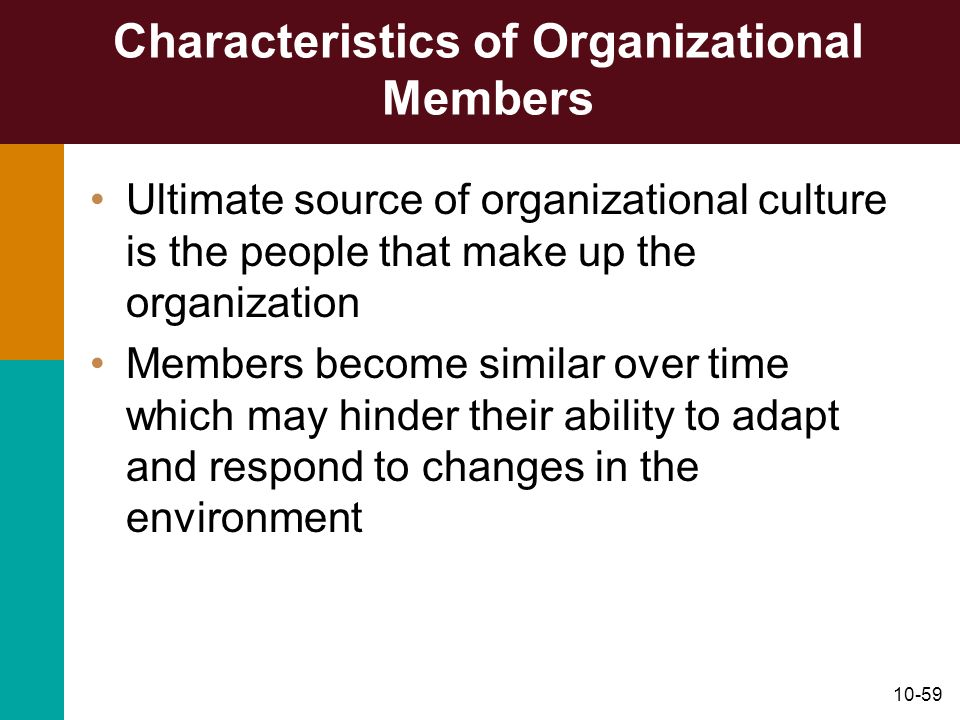 10-59 Characteristics of Organizational Members Ultimate source of organizational culture is the people that make up the organization Members become s