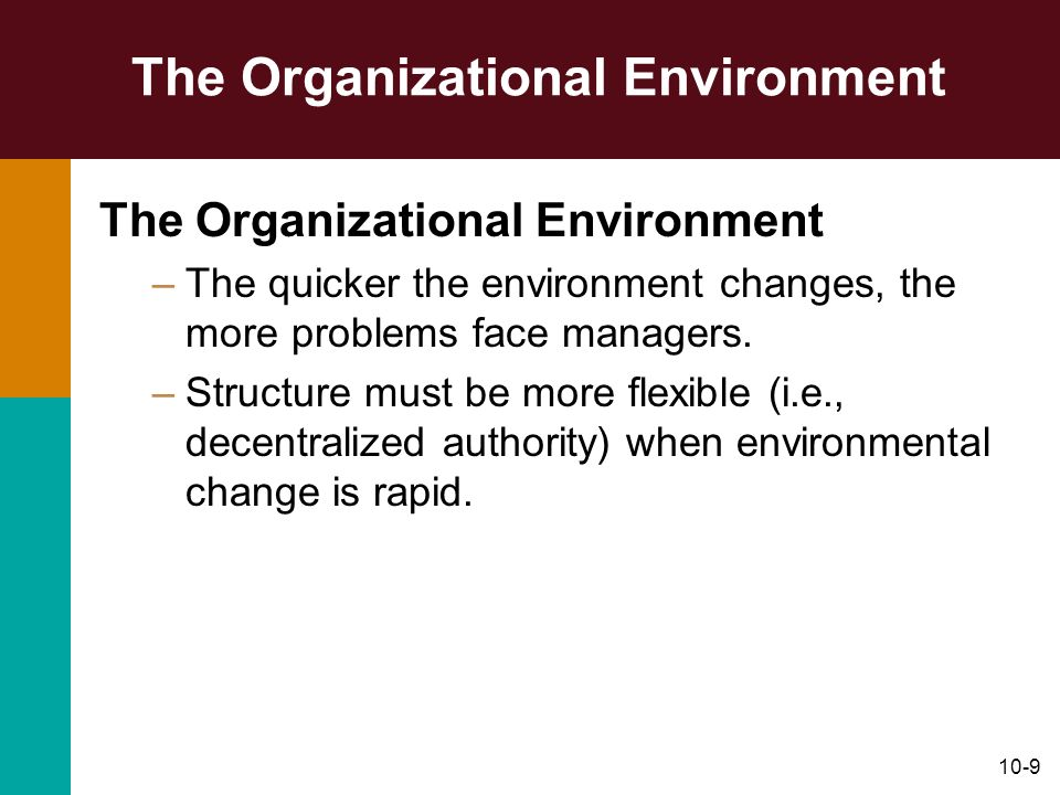 10-9 The Organizational Environment –The quicker the environment changes, the more problems face managers. –Structure must be more flexible (i.e., dec