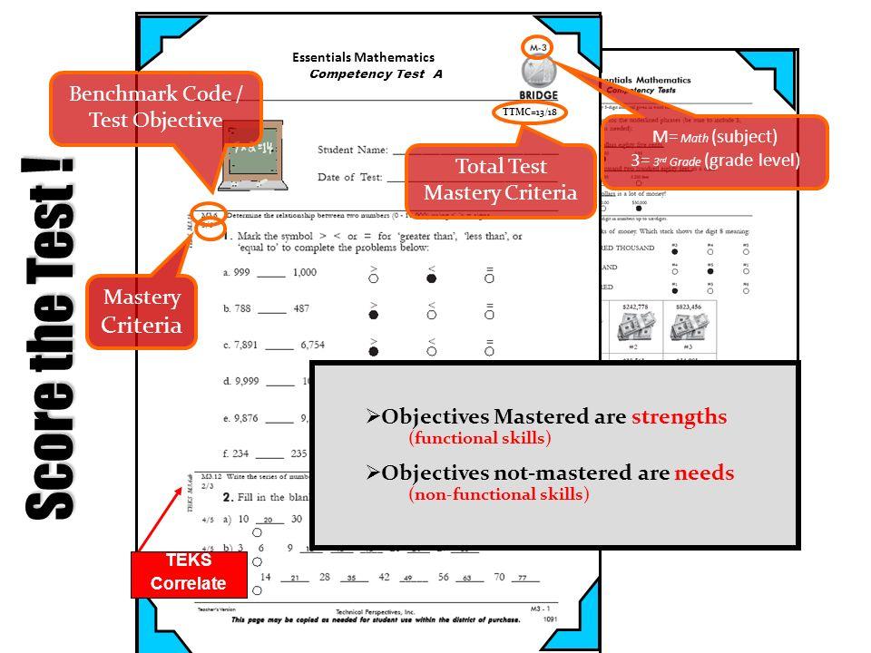 Mastery Criteria Score the Test ! M= Math (subject) 3= 3 rd Grade (grade level) TTMC=13/18 Total Test Mastery Criteria Benchmark Code / Test Objective