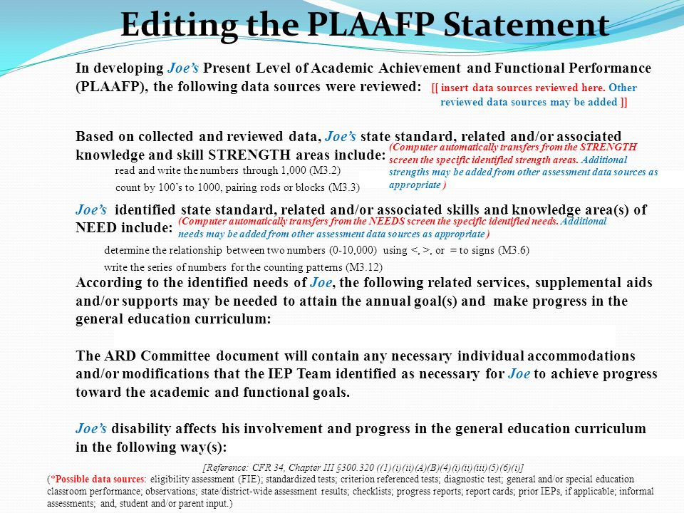 In developing Joes Present Level of Academic Achievement and Functional Performance (PLAAFP), the following data sources were reviewed: [[ insert data