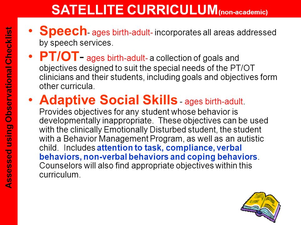 Autism Developmental Growth Series Joint Attention, Cognition, Cognitive Development, Communication, Social Development, Self-Care Development, Fine and Gross Motor Development Toward Adulthood Series Academic Life Skills: Fundamental Academics, Functional Academics, Pre-Academics; Independent &Semi-Independent, & Assisted Domestic Life Skills; Independent, Semi-Independent, & Assisted Social/Recreational Life Skills; Independent, Semi-Independent,& Assisted Community Life Skills; and, Independent, Cooperative, and Assisted Vocational Skills Behavior Shaping Series Attending, Compliance, Verbal Behaviors, Non-Verbal Behaviors, Self- Regulation, Autistic Disorder (DSM IV), and Aspergers Disorder (DSM IV) Speech & Language Therapy 32 areas from pre-verbal to fluency Physical & Occupational Therapy Self-care to Pre-Vocational Skills Observational Checklist AUTISM Spectrum Disorder