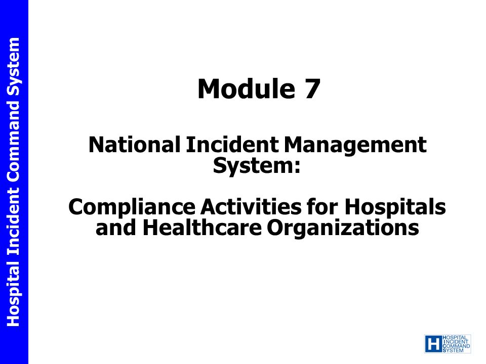 Hospital Incident Command System Define the National Incident Management System (NIMS) Discuss the purpose of NIMS Describe the role of the NIMS Integration Center (NIC) Understand the 17 elements found in the compliance guidance for hospitals and healthcare organizations Outline how NIMS education can be obtained Module 7: Objectives