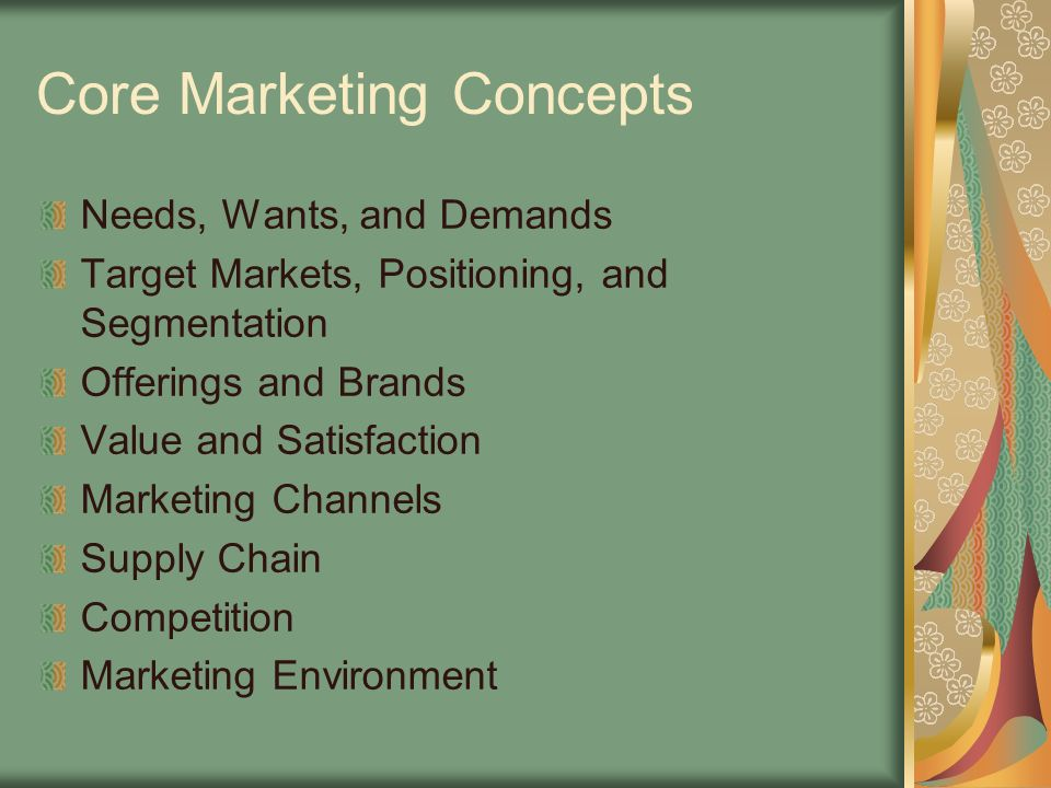 Core Marketing Concepts Needs, Wants, and Demands Target Markets, Positioning, and Segmentation Offerings and Brands Value and Satisfaction Marketing Channels Supply Chain Competition Marketing Environment